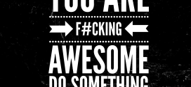You are f#cking awesome: do something that matters.